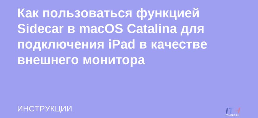 Как пользоваться функцией Sidecar в macOS Catalina для подключения iPad в качестве внешнего монитора | IT-HERE.RU