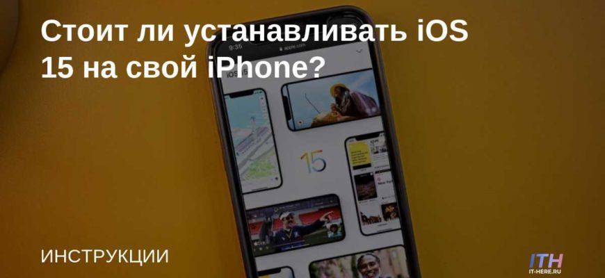Стоит ли устанавливать iOS 15 на свой iPhone? | IT-HERE.RU